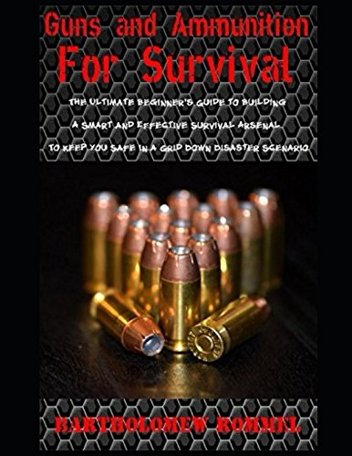 Guns and Ammunition for Survival: The Ultimate Beginner's Guide to Building a Smart and Effective Survival Arsenal to Keep You Safe in a Grid Down Disaster Scenario