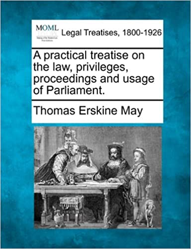 Book A practical treatise on the law, privileges, proceedings and usage of Parliament.