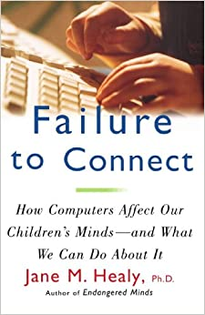 Failure to Connect: How Computers Affect Our Children's Minds-And What We Can Do about It (A Touchstone book)