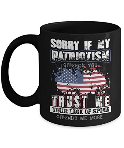 Sorry If My Patriotism Offends You  Trust Me   Patriotic America  Usa   True Patriots   The Glorious Fourth   Independence Day   National Day   Novelty Coffee Mug Tea Cup   Ceremic 11Oz  Black   Gift