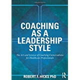Coaching as a Leadership Style: The Art and Science of Coaching Conversations for Healthcare Professionals