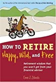 img - for How to Retire Happy, Wild, and Free: Retirement Wisdom That You Won't Get from Your Financial Advisor By Ernie J. Zelinski book / textbook / text book