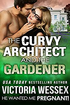 The Curvy Architect and the Gardener (He Wanted Me Pregnant! Book 17) by [Wessex, Victoria]