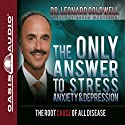The Only Answer to Stress, Anxiety and Depression: The Root Cause of All Disease Audiobook by Leonard Coldwell Narrated by Wes Bleed