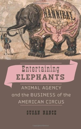 Entertaining Elephants: Animal Agency and the Business of the American Circus (Animals, History, Culture)