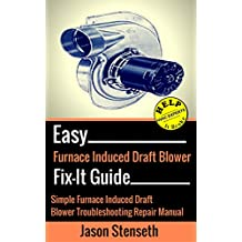 Easy Furnace Induced Draft Blower Fix-It Guide: Simple Furnace Induced Draft Blower Motor Troubleshooting Repair Manual (HelpItBroke.com - Easy HVAC Guides Book 5)