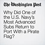 Why Did One of the U.S. Navy's Most Advanced Subs Return to Port With a Pirate Flag? | Thomas Gibbons-Neff