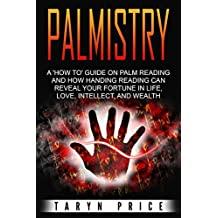 Palmistry: A 'How to' Guide on Palm Reading and How Handing Reading can Reveal Your Fortune in Life, Love, Intellect, and Wealth (Chiromancy Book 1)