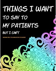 Things I Want to Say to My Patients But I Can't: Swearing Adult Colouring Books for Nurses - Funny Nurse Gifts Ideas