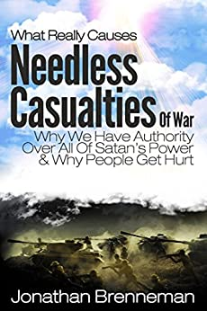 What Really Causes Needless Casualties Of War?: Why We Do Have Authority Over All Satan's Power, And Why People Really Get Hurt by [Brenneman, Jonathan Paul]