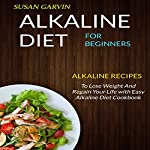 Alkaline Diet for Beginners: Alkaline Recipes to Lose Weight and Regain Your Life with Easy Alkaline Diet Cookbook | Susan Garvin
