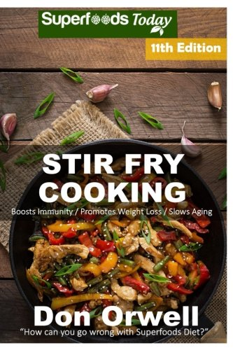 Stir Fry Cooking: Over 180 Quick & Easy Gluten Free Low Cholesterol Whole Foods Recipes full of Antioxidants & Phytochemicals (Stir Fry Natural Weight Loss Transformation) (Volume 5) by Don Orwell