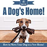 A Dog's Home!: How to Move Your Dog to a New Home! |  Mav4Life