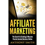 Affiliate Marketing:The Secret to Creating a Massive Passive Income Business Online (Affiliate Marketing, Passive...