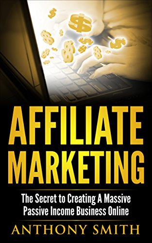 Affiliate Marketing:The Secret to Creating a Massive Passive Income Business Online (Affiliate Marketing, Passive Income, Network Marketing, Make Money Online Book 1)