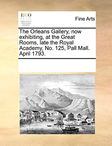 The Orleans Gallery, now exhibiting, at the Great Rooms, late the Royal Academy, No. 125, Pall Mall. April ()