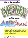 How to Make Money with Your Airbrush, Joseph Sanchez, 0891344357