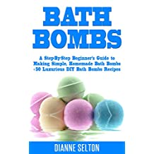 BATH BOMBS: A Step-By-Step Beginner's Guide to Making Simple, Homemade Bath Bombs + 50 Luxurious DIY Bath Bombs Recipes (bath bombs for beginners, bath bombs recipes book, bath salts, body scrubs)