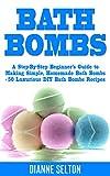 Diy Bath Bomb Recipe BATH BOMBS: A Step-By-Step Beginners Guide to Making Simple, Homemade Bath Bombs + 50 Luxurious DIY Bath Bombs Recipes (bath bombs for beginners, bath bombs recipes book, bath salts, body scrubs)