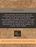 The history of physick, or, an account of the rise and progress of the art, and the several discoveries therein from age to age with remarks on the lives of the most eminent physicians / written originally in French by Daniel le Clerc, M. D. (1699), Andrew Baden, 1240801246