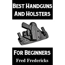 Best Handguns and Holsters For Beginners: An Overview of the Best Brands of Handguns and How To Choose Holsters For Each Brand