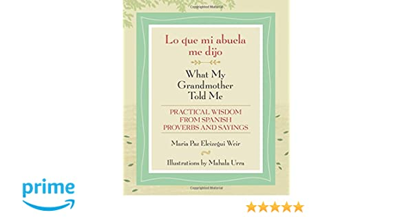 Lo que mi abuela me dijo / What My Grandmother Told Me: Practical Wisdom from Spanish Proverbs and Sayings (English and Spanish Edition): Maria Paz ...