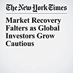 Market Recovery Falters as Global Investors Grow Cautious | Jack Ewing