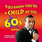 You Know You're a Child of the 60's When... | Mark Leigh,Mike Lepine