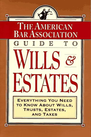 ABA Guide to Wills and Estates: Everything You Need to Know About Wills, Trusts, Estates, and Taxes (The American Bar Assoc)