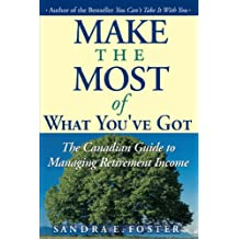 Make the Most of What You've Got: The Canadian Guide to Managing Retirement Income