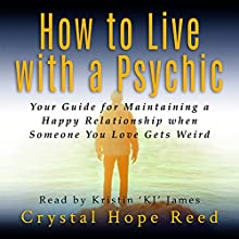 How to Live with a Psychic: Your Guide for Maintaining a Happy Relationship When Someone You Love Gets Weird Audiobook by Crystal Hope Reed Narrated by Kristin James