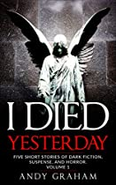 I Died Yesterday (five Short Stories Of Dark Fiction, Suspense, And Horror. Book 1)