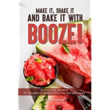 Make it, Shake it and Bake it with Booze!: 40 Cocktail Recipes to Celebrate World Cocktail Day May 13th
