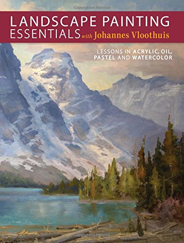 Landscape Painting Essentials with Johannes Vloothuis: Lessons in Acrylic, Oil, Pastel and Watercolor