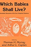 Which Babies Shall Live? : Humanistic Dimensions of the Care of Imperiled Newborns, Thomas H. Murray, Arthur L. Caplan, 0896030865