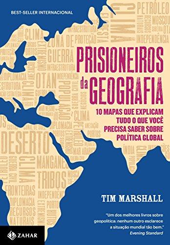 Prisioneiros da Geografia. 10 Mapas que Explicam Tudo o que Você Precisa Saber Sobre Política Global