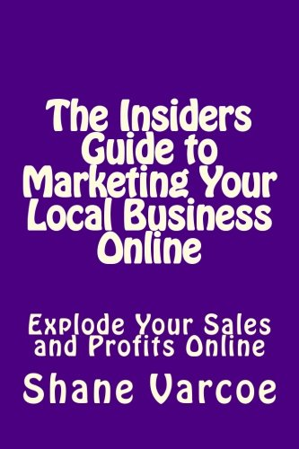 The Insiders Guide to Marketing Your Local Business Online: Explode Your Sales and Profits Online (Volume 1) pdf