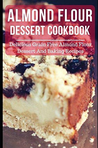 Almond Flour Dessert Cookbook: Delicious Grain Free Almond Flour Dessert And Baking Recipes (Almond Flour ()