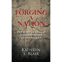 Forging A Nation: The Story of Mexico From the Aztecs to the Present