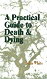 A Practical Guide to Death and Dying, John White, 1931044864