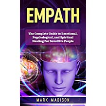 Empath: The Complete Guide to Emotional, Psychological, and Spiritual Healing for Sensitive People