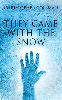 They Came With The Snow: A Science Fiction Horror Story (They Came With The Snow Book One) by [Coleman, Christopher]