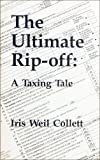The Ultimate Rip-Off : A Taxing Tale, Collett, Iris W., 0913878502