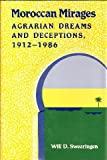 Moroccan Mirages : Agrarian Dreams and Deceptions, 1912-1986, Swearingen, Will D., 069105505X