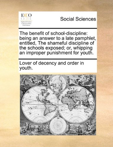The benefit of school-discipline: being an answer to a late pamphlet, entitled, The shameful discipline of the schools exposed; or, whipping an improper punishment for youth. pdf