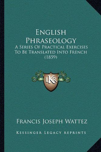 Download English Phraseology: A Series Of Practical Exercises To Be Translated Into French (1859) pdf epub