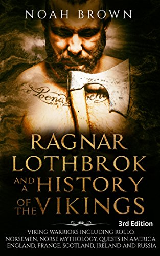 Ragnar Lothbrok and a History of the Vikings: Viking Warriors including Rollo, Norsemen, Norse Mythology, Quests in America, England, France, Scotland, Ireland and Russia [3rd Edition] by [Brown, Noah]