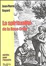 La Spiritualité de la Rose-Croix. Histoire, tradition et valeur initiatique par Bayard