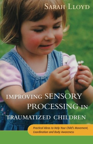 - Improving Sensory Processing in Traumatized Children: Practical Ideas to Help Your Child's Movement, Coordination and Body Awareness