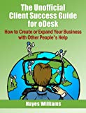 The Unofficial Client Success Guide for oDesk - How to Create or Expand Your Business with Other People's Help